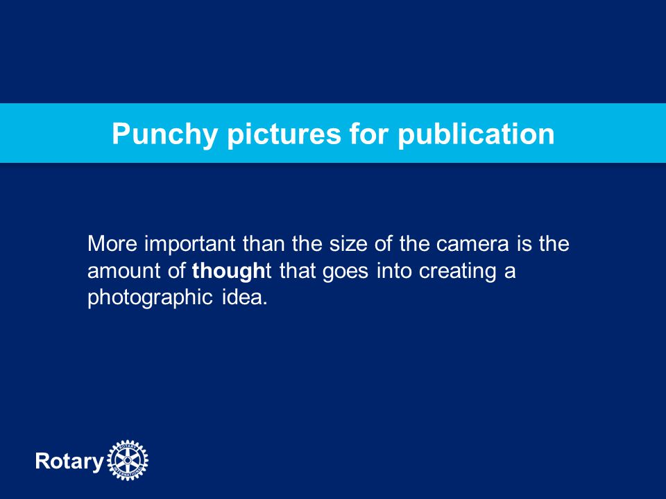 Rotary Punchy pictures for publication More important than the size of the camera is the amount of thought that goes into creating a photographic idea