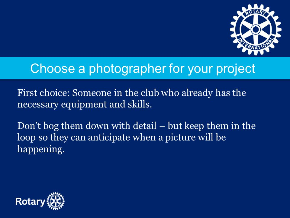 Rotary Choose a photographer for your project First choice: Someone in the club who already has the necessary equipment and skills. Don't bog them dow