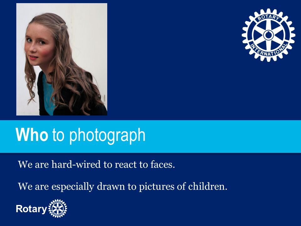 Rotary Who to photograph We are hard-wired to react to faces. We are especially drawn to pictures of children.