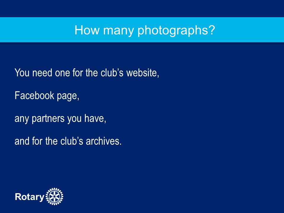 Rotary How many photographs? You need one for the club's website, Facebook page, any partners you have, and for the club's archives.