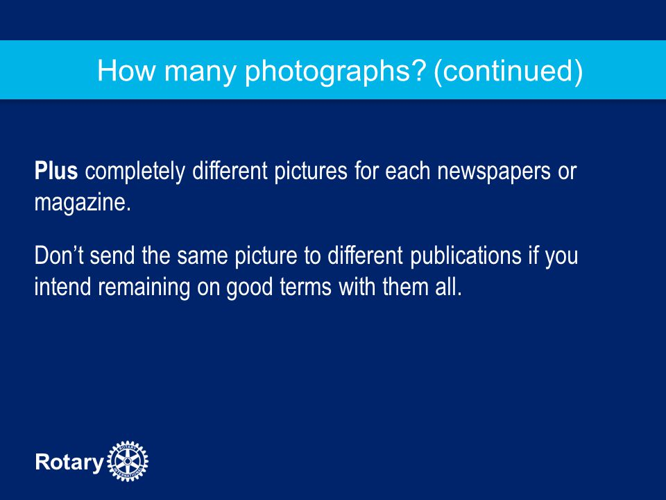 Rotary How many photographs? (continued) Plus completely different pictures for each newspapers or magazine. Don't send the same picture to different