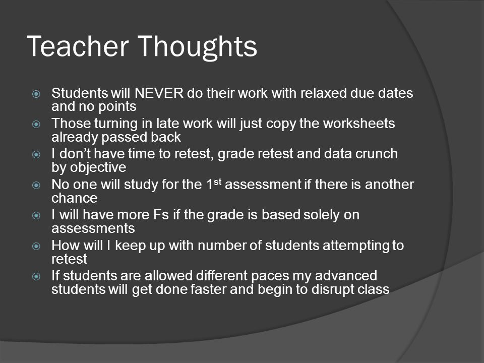 Teacher Thoughts  Students will NEVER do their work with relaxed due dates and no points  Those turning in late work will just copy the worksheets already passed back  I don't have time to retest, grade retest and data crunch by objective  No one will study for the 1 st assessment if there is another chance  I will have more Fs if the grade is based solely on assessments  How will I keep up with number of students attempting to retest  If students are allowed different paces my advanced students will get done faster and begin to disrupt class