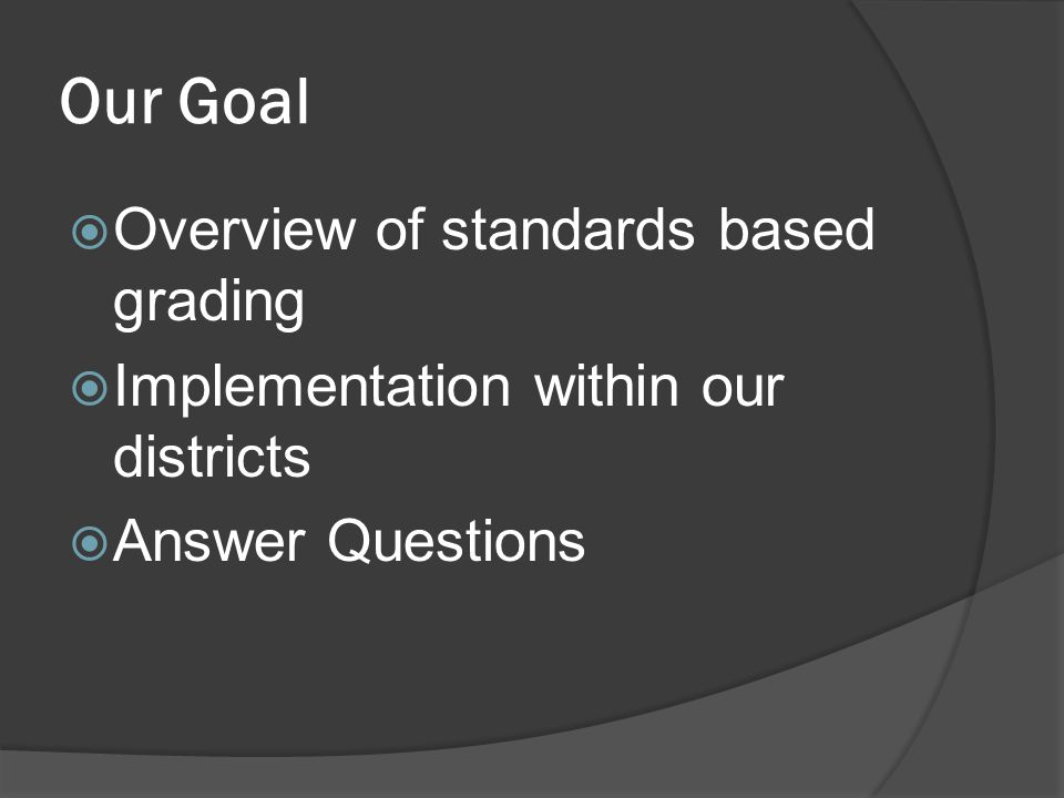 Our Goal  Overview of standards based grading  Implementation within our districts  Answer Questions