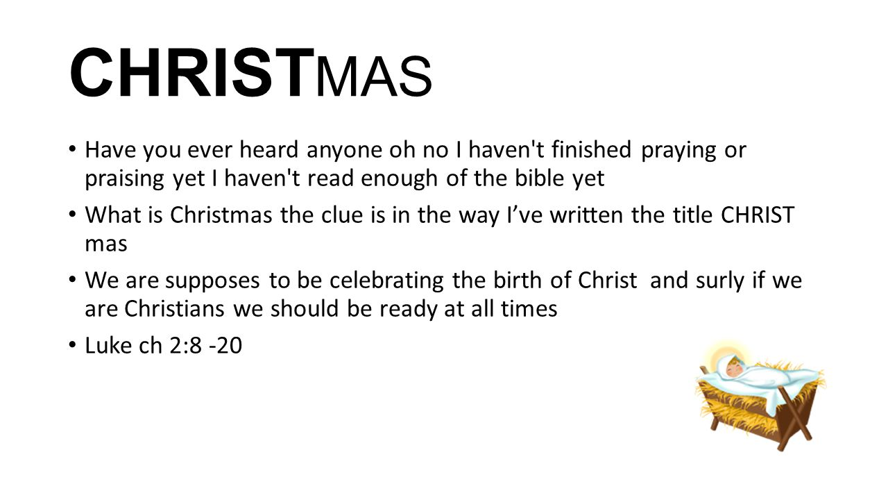 CHRIST MAS Have you ever heard anyone oh no I haven t finished praying or praising yet I haven t read enough of the bible yet What is Christmas the clue is in the way I've written the title CHRIST mas We are supposes to be celebrating the birth of Christ and surly if we are Christians we should be ready at all times Luke ch 2:8 -20