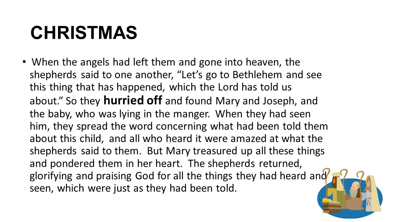 CHRISTMAS When the angels had left them and gone into heaven, the shepherds said to one another, Let's go to Bethlehem and see this thing that has happened, which the Lord has told us about. So they hurried off and found Mary and Joseph, and the baby, who was lying in the manger.