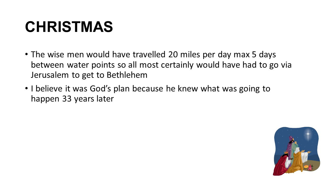 CHRISTMAS The wise men would have travelled 20 miles per day max 5 days between water points so all most certainly would have had to go via Jerusalem to get to Bethlehem I believe it was God's plan because he knew what was going to happen 33 years later