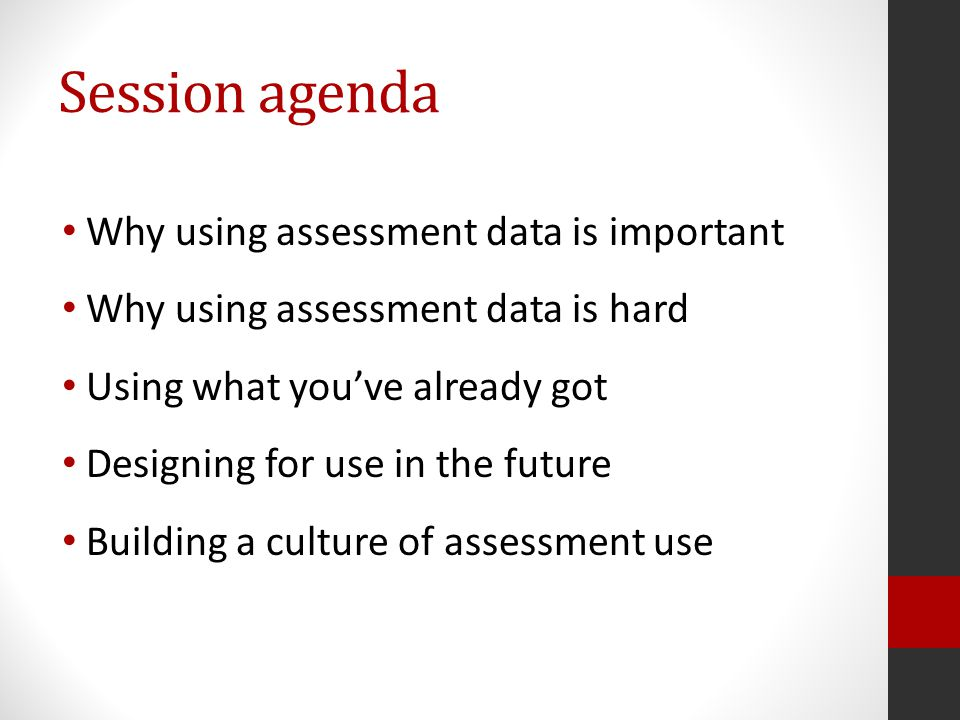 Session agenda Why using assessment data is important Why using assessment data is hard Using what you've already got Designing for use in the future Building a culture of assessment use