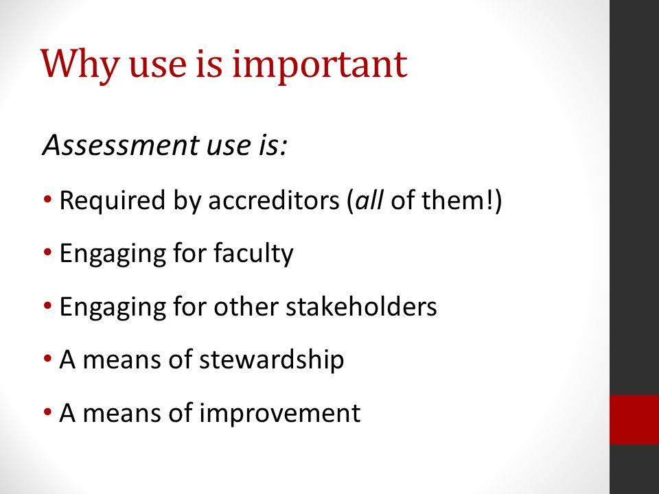 Why use is important Assessment use is: Required by accreditors (all of them!) Engaging for faculty Engaging for other stakeholders A means of stewardship A means of improvement
