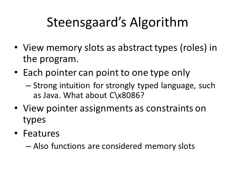 Steensgaard's Algorithm View memory slots as abstract types (roles) in the program. Each pointer can point to one type only – Strong intuition for str