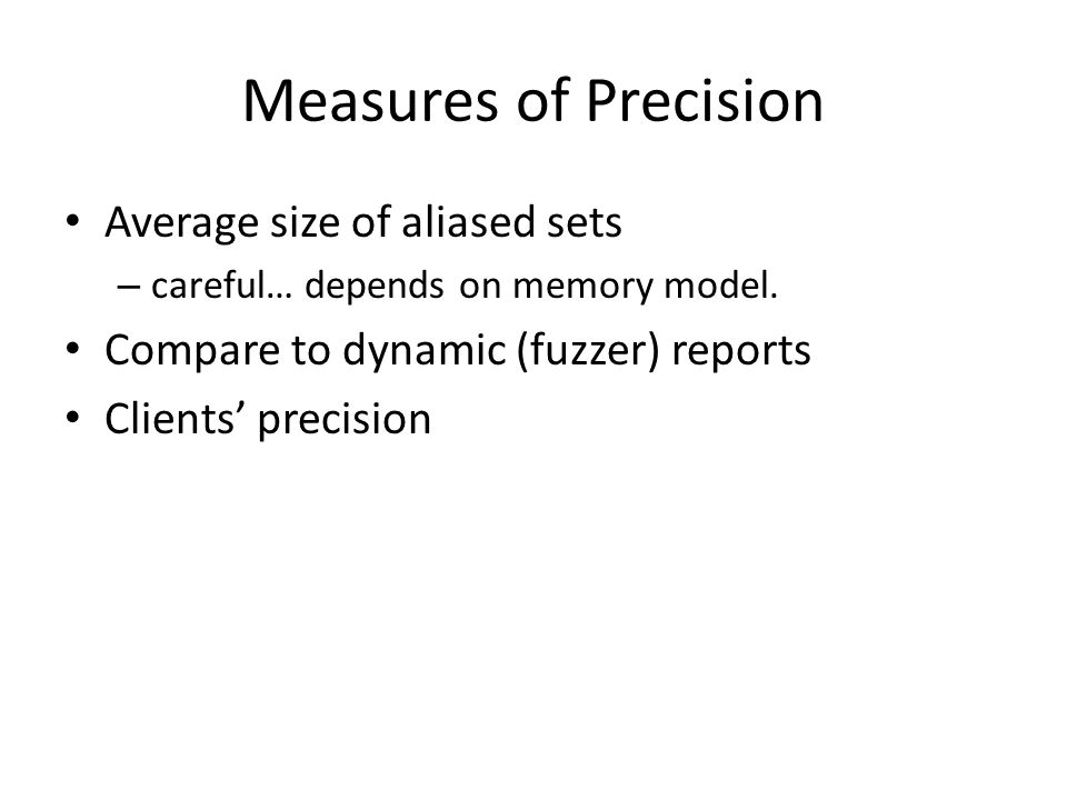 Measures of Precision Average size of aliased sets – careful… depends on memory model. Compare to dynamic (fuzzer) reports Clients' precision
