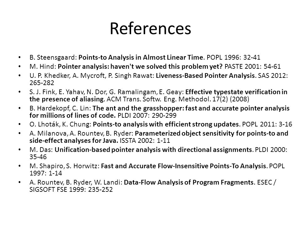 References B. Steensgaard: Points-to Analysis in Almost Linear Time. POPL 1996: 32-41 M. Hind: Pointer analysis: haven't we solved this problem yet? P