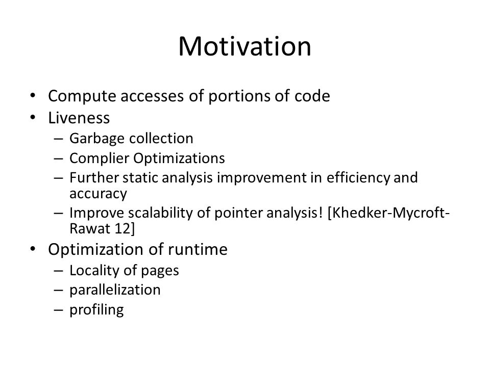 Motivation Compute accesses of portions of code Liveness – Garbage collection – Complier Optimizations – Further static analysis improvement in effici