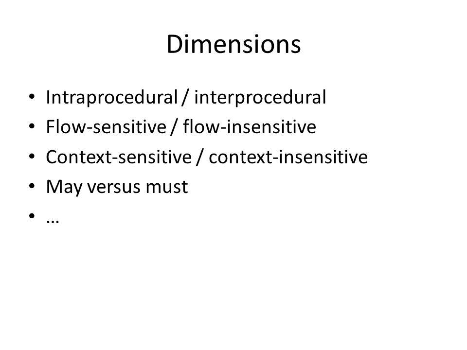 Dimensions Intraprocedural / interprocedural Flow-sensitive / flow-insensitive Context-sensitive / context-insensitive May versus must …