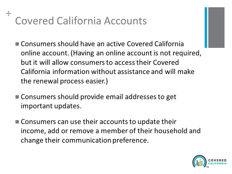 + Covered California Accounts Consumers should have an active Covered California online account.