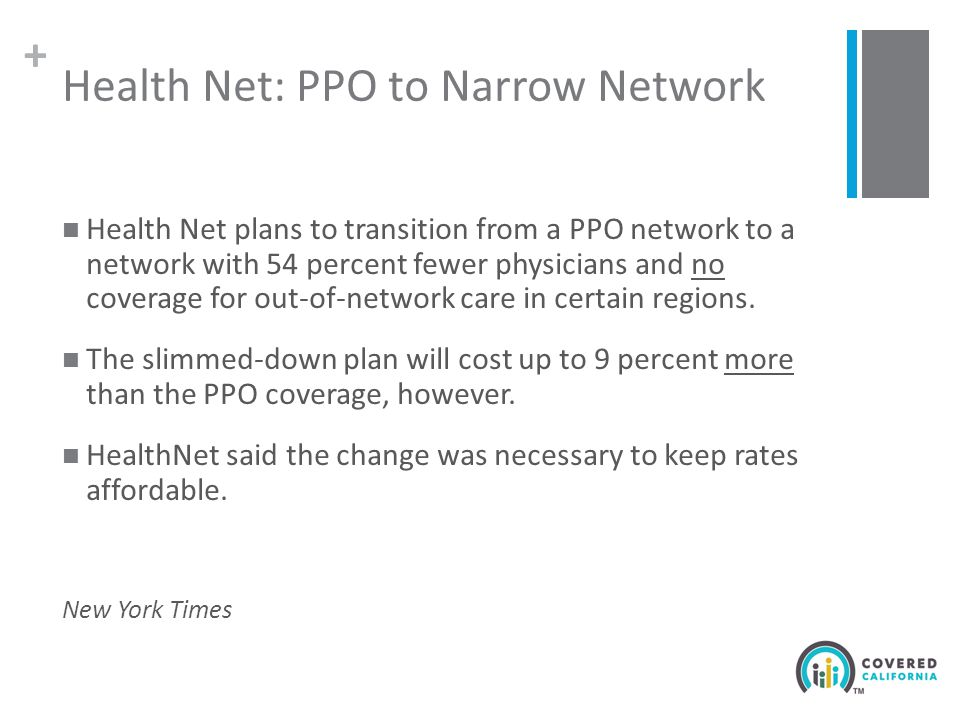 + Health Net: PPO to Narrow Network Health Net plans to transition from a PPO network to a network with 54 percent fewer physicians and no coverage for out-of-network care in certain regions.