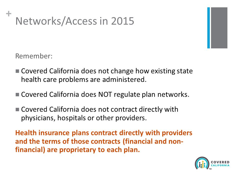 + Networks/Access in 2015 Remember: Covered California does not change how existing state health care problems are administered.
