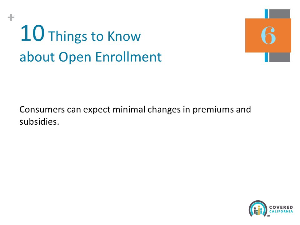 + 10 Things to Know about Open Enrollment Consumers can expect minimal changes in premiums and subsidies.