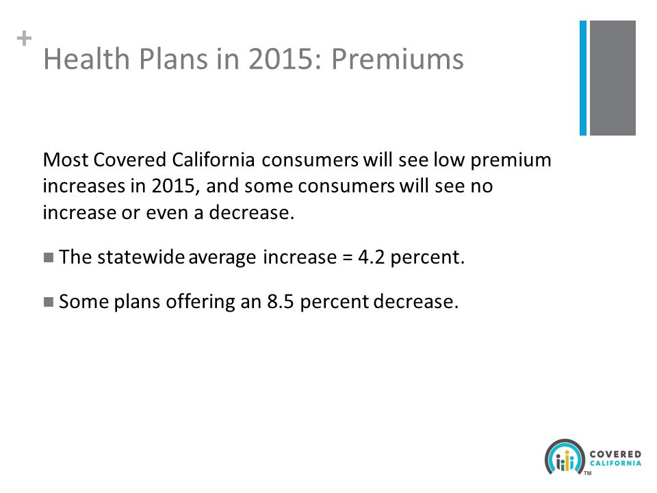 + Health Plans in 2015: Premiums Most Covered California consumers will see low premium increases in 2015, and some consumers will see no increase or even a decrease.