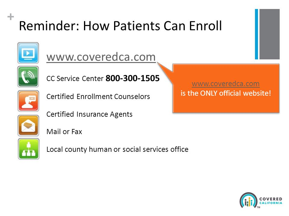 + Reminder: How Patients Can Enroll www.coveredca.com CC Service Center 800-300-1505 Certified Enrollment Counselors Certified Insurance Agents Mail or Fax Local county human or social services office www.coveredca.com is the ONLY official website.