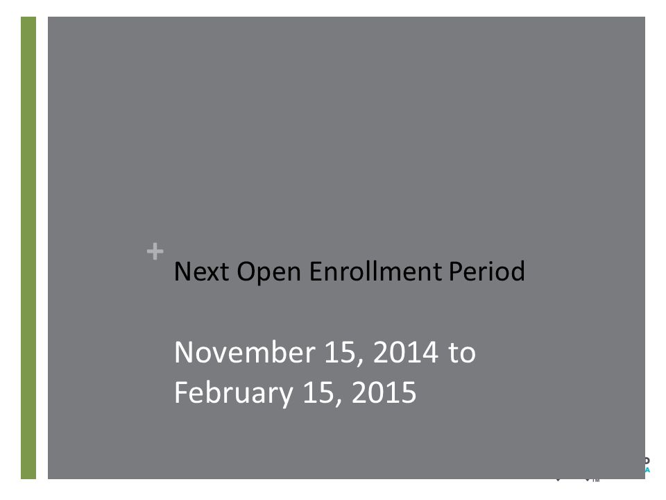 + Next Open Enrollment Period November 15, 2014 to February 15, 2015
