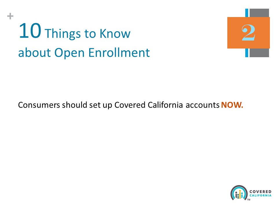 + 10 Things to Know about Open Enrollment Consumers should set up Covered California accounts NOW.