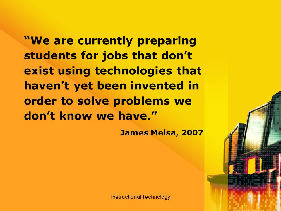 We are currently preparing students for jobs that don't exist using technologies that haven't yet been invented in order to solve problems we don't know we have. James Melsa, 2007 Instructional Technology