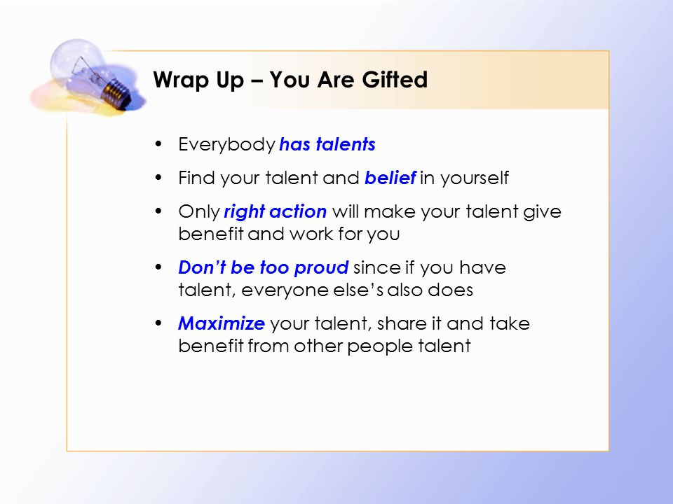 Wrap Up – You Are Gifted Everybody has talents Find your talent and belief in yourself Only right action will make your talent give benefit and work f