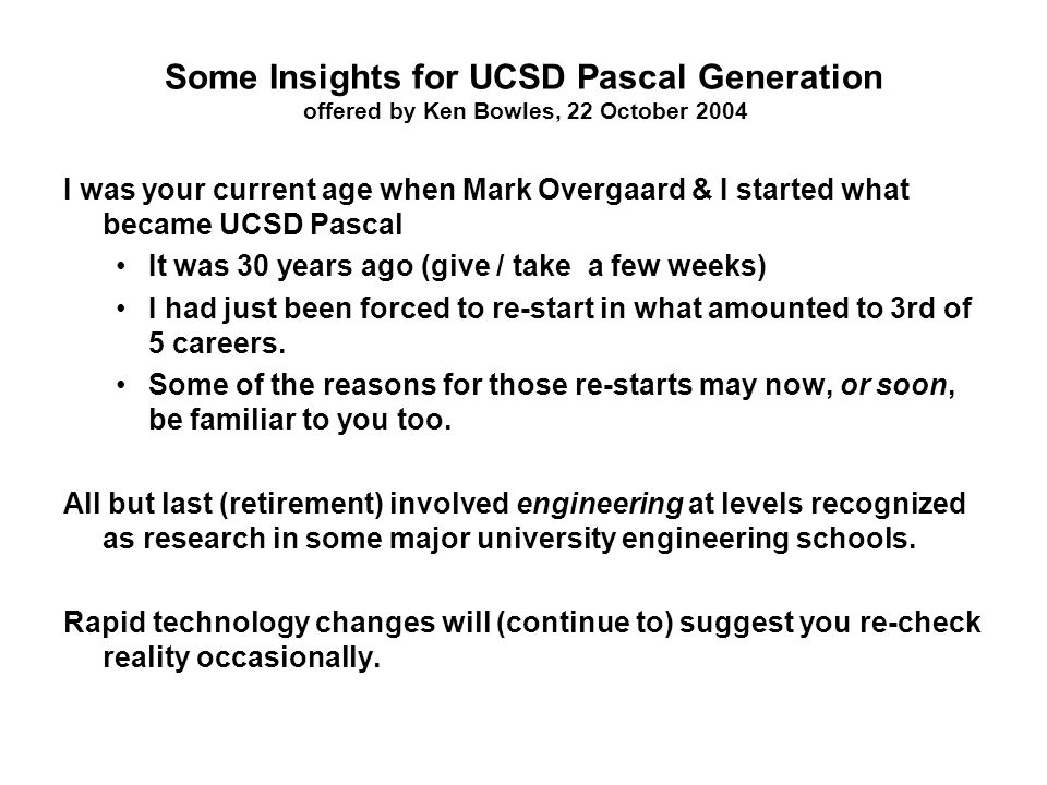 Some Insights for UCSD Pascal Generation offered by Ken Bowles, 22 October 2004 I was your current age when Mark Overgaard & I started what became UCSD Pascal It was 30 years ago (give / take a few weeks) I had just been forced to re-start in what amounted to 3rd of 5 careers.