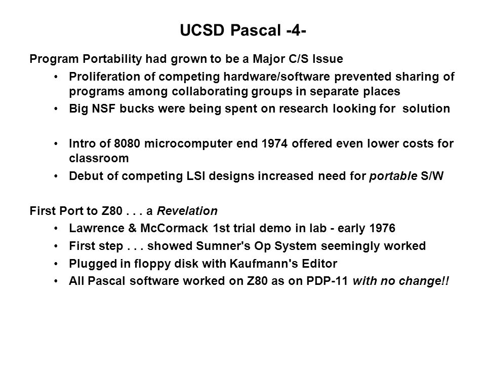 UCSD Pascal -4- Program Portability had grown to be a Major C/S Issue Proliferation of competing hardware/software prevented sharing of programs among collaborating groups in separate places Big NSF bucks were being spent on research looking for solution Intro of 8080 microcomputer end 1974 offered even lower costs for classroom Debut of competing LSI designs increased need for portable S/W First Port to Z80...