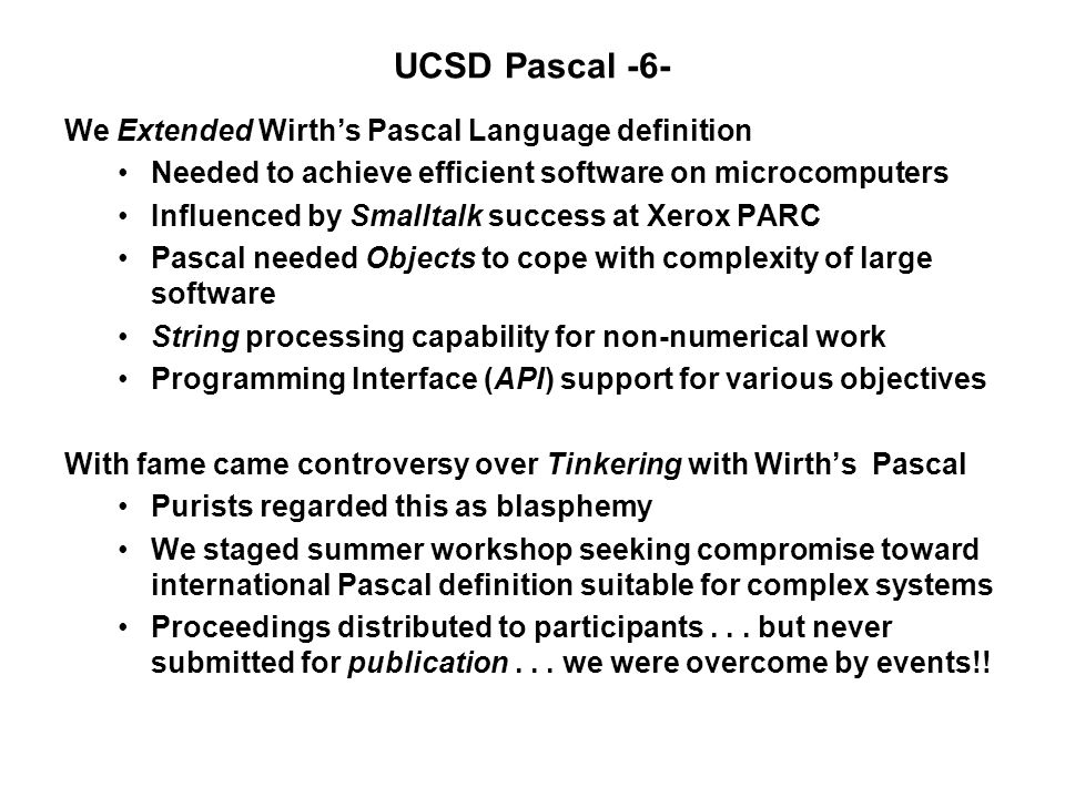UCSD Pascal -6- We Extended Wirth's Pascal Language definition Needed to achieve efficient software on microcomputers Influenced by Smalltalk success at Xerox PARC Pascal needed Objects to cope with complexity of large software String processing capability for non-numerical work Programming Interface (API) support for various objectives With fame came controversy over Tinkering with Wirth's Pascal Purists regarded this as blasphemy We staged summer workshop seeking compromise toward international Pascal definition suitable for complex systems Proceedings distributed to participants...