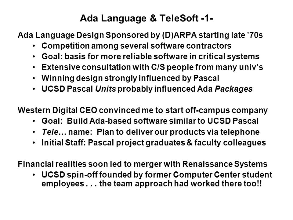 Ada Language & TeleSoft -1- Ada Language Design Sponsored by (D)ARPA starting late '70s Competition among several software contractors Goal: basis for more reliable software in critical systems Extensive consultation with C/S people from many univ's Winning design strongly influenced by Pascal UCSD Pascal Units probably influenced Ada Packages Western Digital CEO convinced me to start off-campus company Goal: Build Ada-based software similar to UCSD Pascal Tele… name: Plan to deliver our products via telephone Initial Staff: Pascal project graduates & faculty colleagues Financial realities soon led to merger with Renaissance Systems UCSD spin-off founded by former Computer Center student employees...