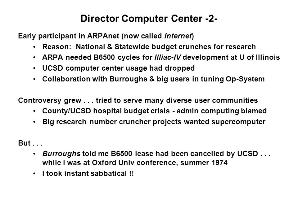 Director Computer Center -2- Early participant in ARPAnet (now called Internet) Reason: National & Statewide budget crunches for research ARPA needed B6500 cycles for Illiac-IV development at U of Illinois UCSD computer center usage had dropped Collaboration with Burroughs & big users in tuning Op-System Controversy grew...