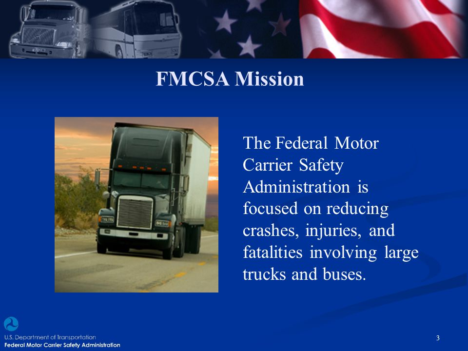 FMCSA Mission The Federal Motor Carrier Safety Administration is focused on reducing crashes, injuries, and fatalities involving large trucks and buse