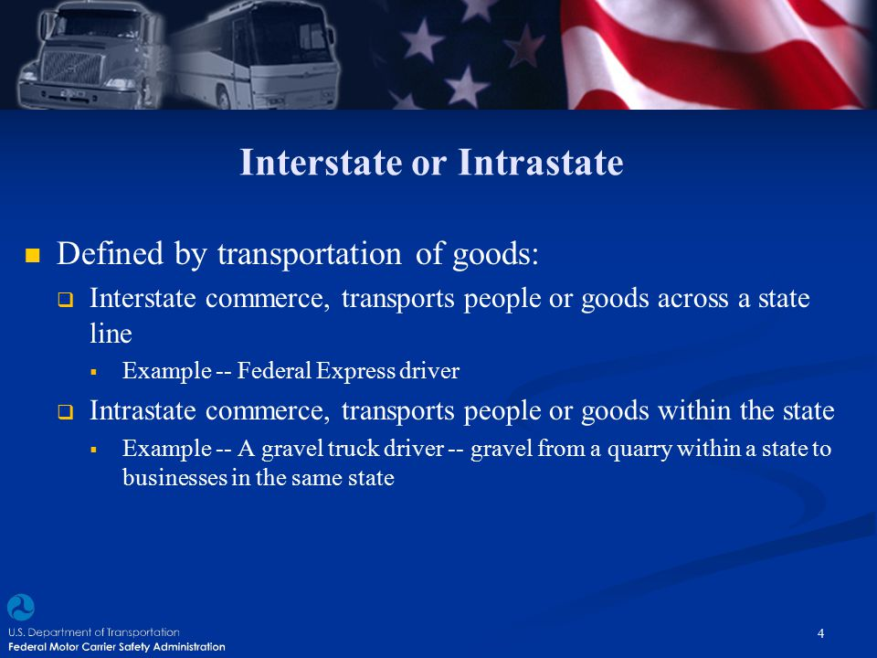 Interstate or Intrastate Defined by transportation of goods:  Interstate commerce, transports people or goods across a state line  Example -- Federa