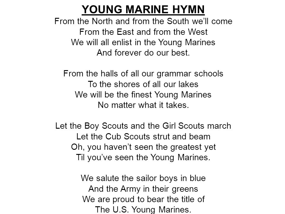 YOUNG MARINE HYMN From the North and from the South we'll come From the East and from the West We will all enlist in the Young Marines And forever do