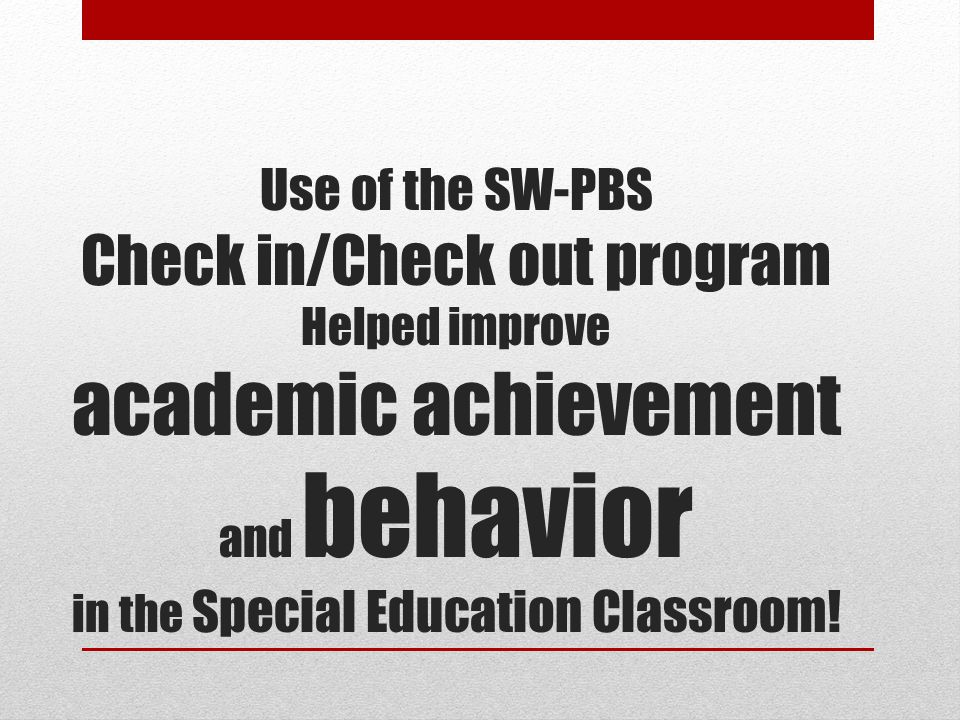 Use of the SW-PBS Check in/Check out program Helped improve academic achievement and behavior in the Special Education Classroom!