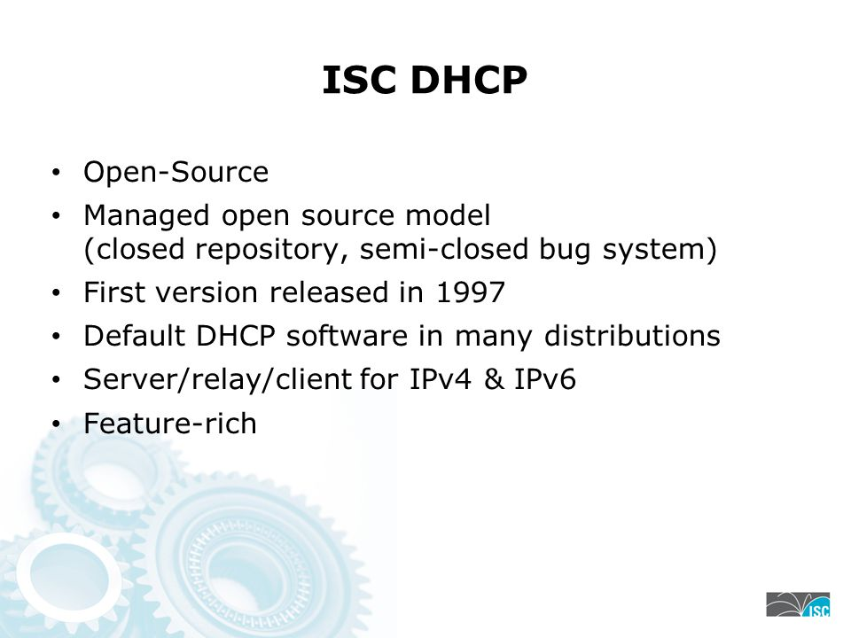 ISC DHCP Open-Source Managed open source model (closed repository, semi-closed bug system) First version released in 1997 Default DHCP software in man