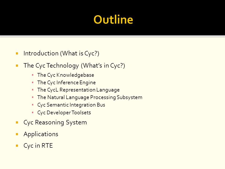  Introduction (What is Cyc?)  The Cyc Technology (What's in Cyc?) ▪ The Cyc Knowledgebase ▪ The Cyc Inference Engine ▪ The CycL Representation Langu