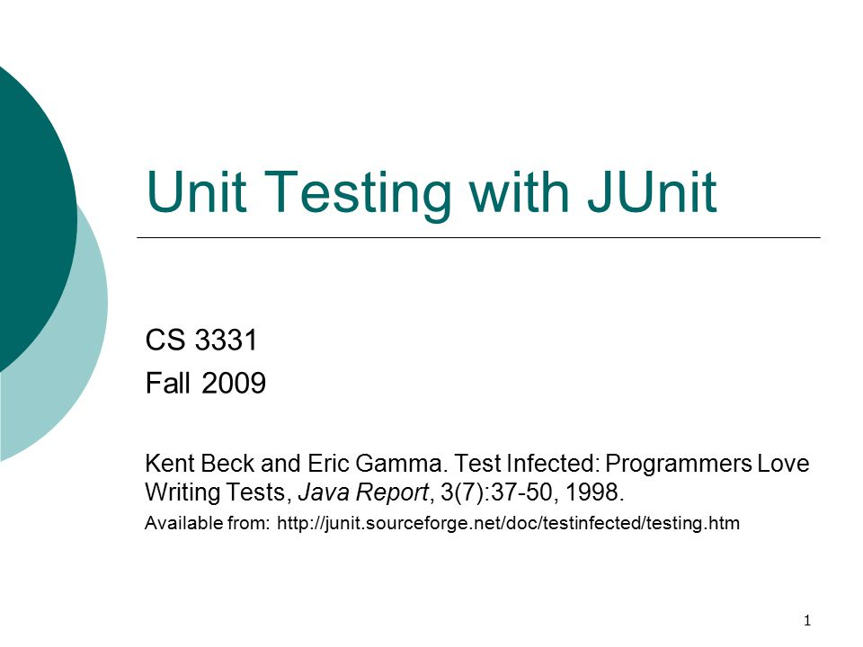 1 Unit Testing with JUnit CS 3331 Fall 2009 Kent Beck and Eric Gamma. Test Infected: Programmers Love Writing Tests, Java Report, 3(7):37-50, 1998. Av
