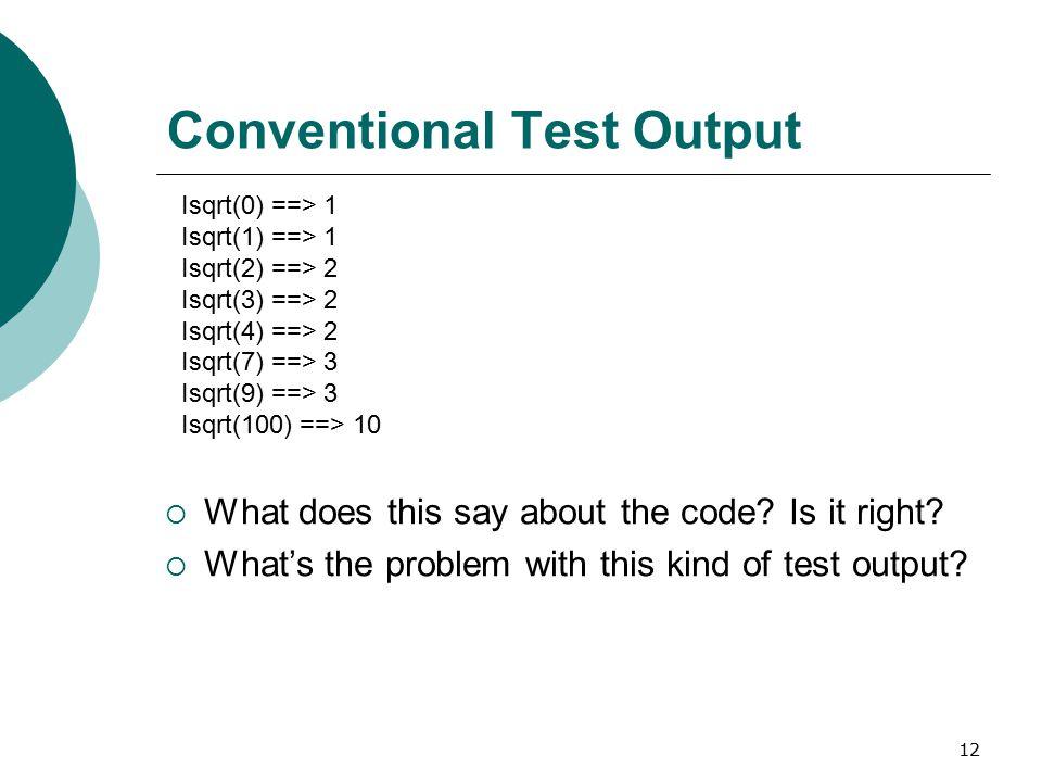 12 Conventional Test Output Isqrt(0) ==> 1 Isqrt(1) ==> 1 Isqrt(2) ==> 2 Isqrt(3) ==> 2 Isqrt(4) ==> 2 Isqrt(7) ==> 3 Isqrt(9) ==> 3 Isqrt(100) ==> 10