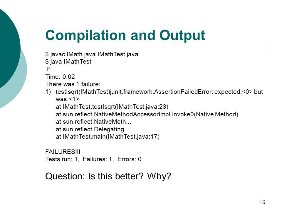 16 Compilation and Output $ javac IMath.java IMathTest.java $ java IMathTest.F Time: 0.02 There was 1 failure: 1)testIsqrt(IMathTest)junit.framework.A