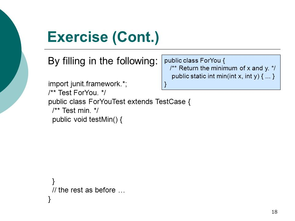 18 Exercise (Cont.) By filling in the following: import junit.framework.*; /** Test ForYou.