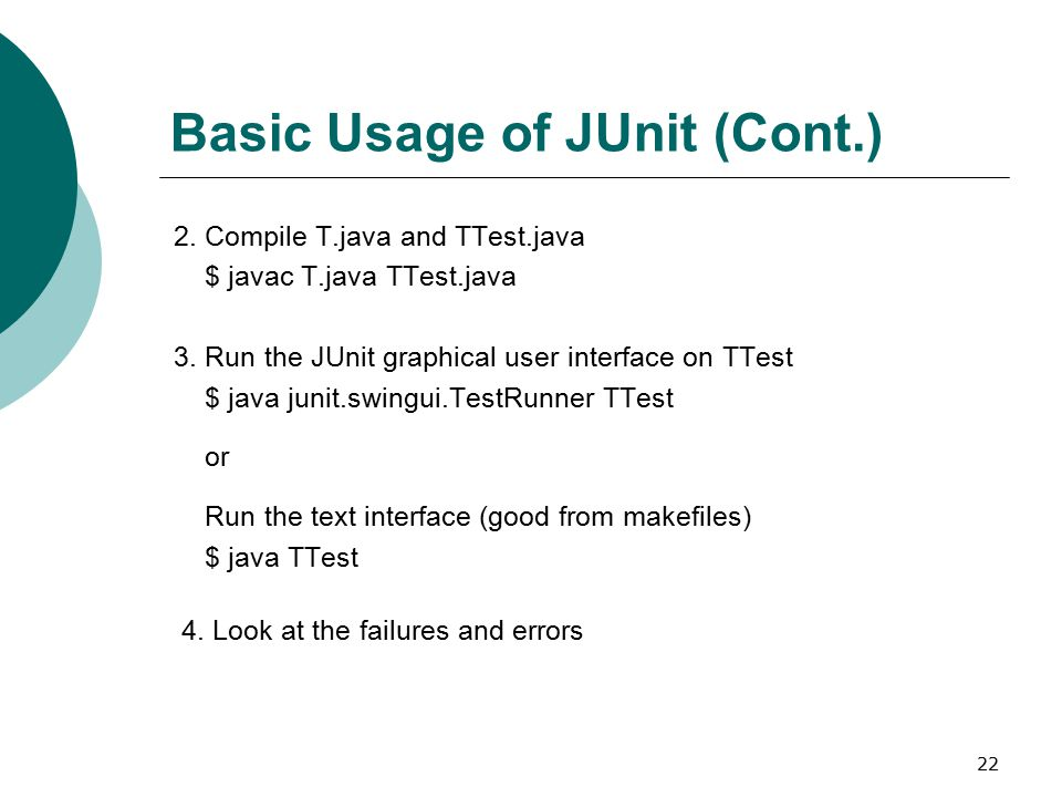 22 Basic Usage of JUnit (Cont.) 2.Compile T.java and TTest.java $ javac T.java TTest.java 3.