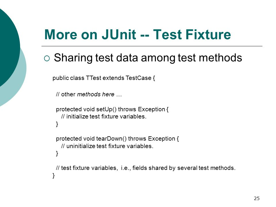25 More on JUnit -- Test Fixture  Sharing test data among test methods public class TTest extends TestCase { // other methods here … protected void setUp() throws Exception { // initialize test fixture variables.