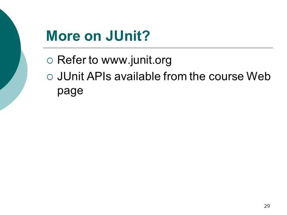 29 More on JUnit?  Refer to www.junit.org  JUnit APIs available from the course Web page