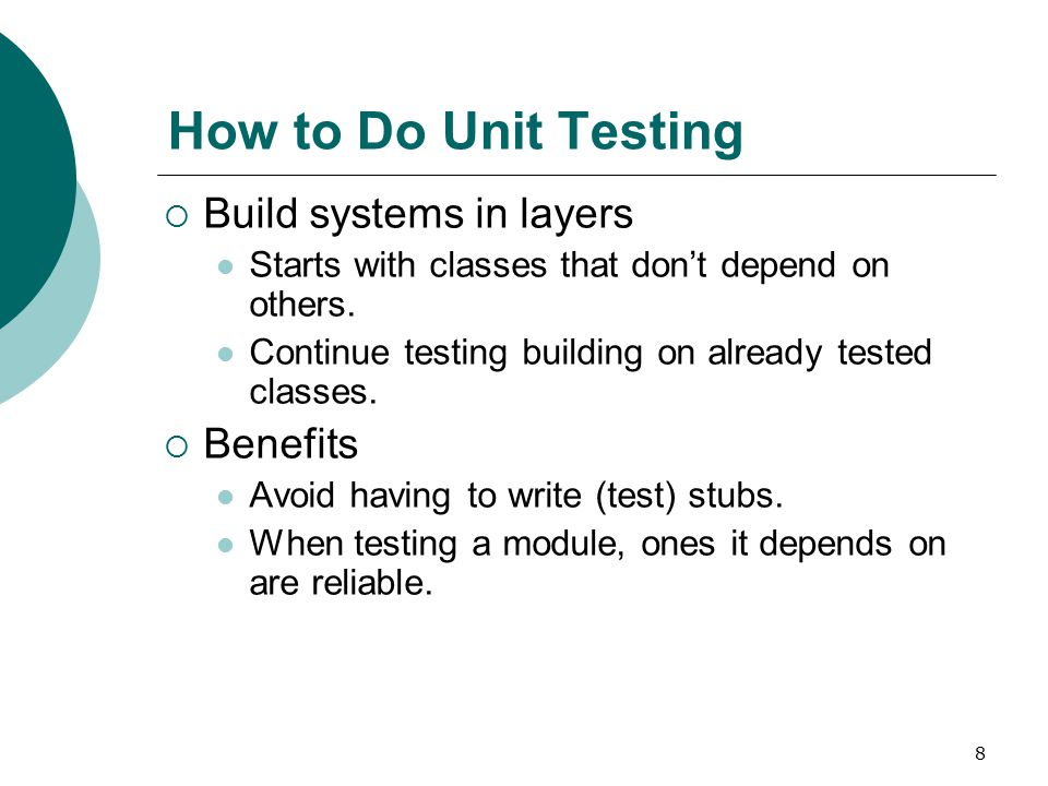 8 How to Do Unit Testing  Build systems in layers Starts with classes that don't depend on others.