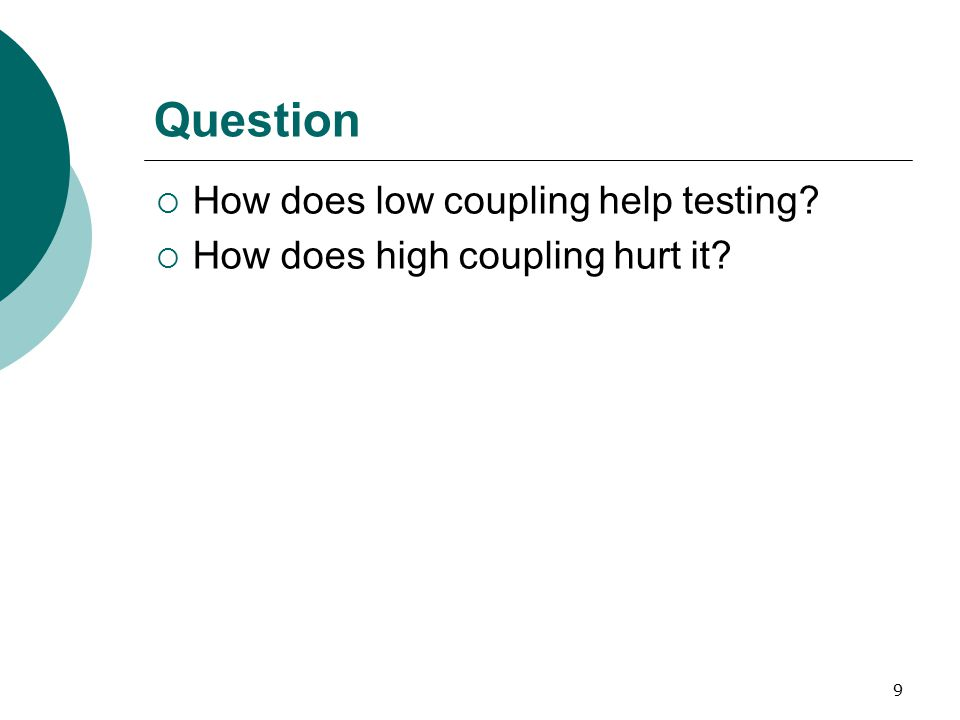 9 Question  How does low coupling help testing?  How does high coupling hurt it?