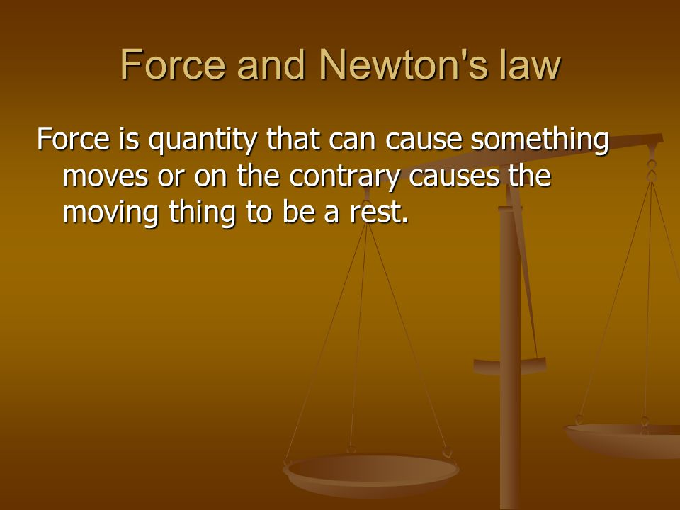 Force and Newton's law Force is quantity that can cause something moves or on the contrary causes the moving thing to be a rest.
