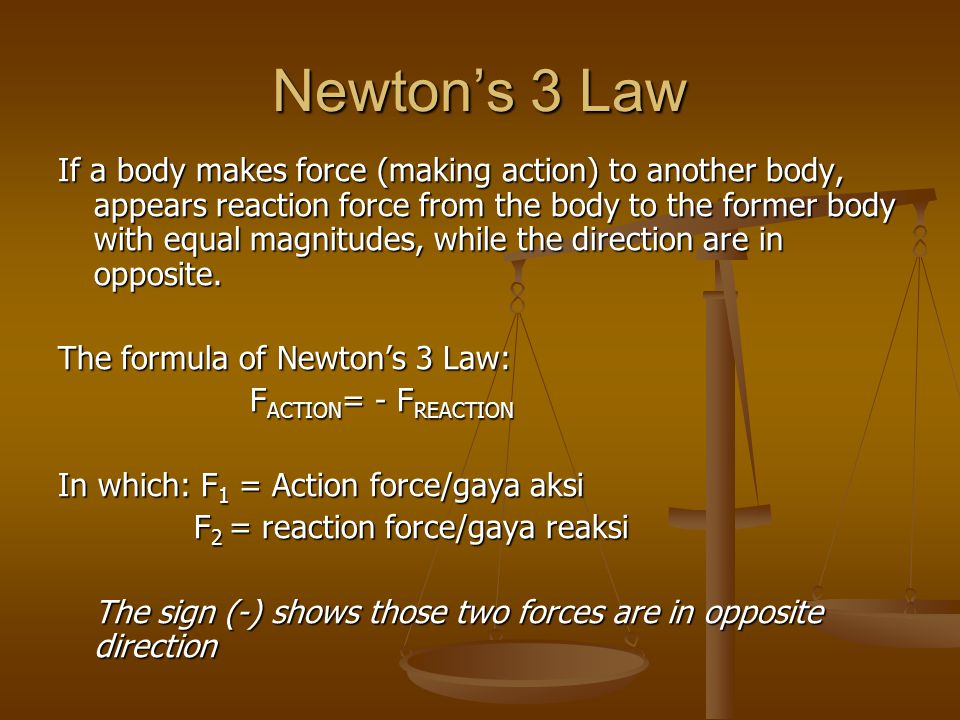 Newton's 3 Law If a body makes force (making action) to another body, appears reaction force from the body to the former body with equal magnitudes, w