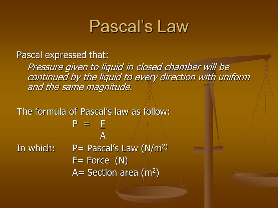 Pascal's Law Pascal expressed that: Pressure given to liquid in closed chamber will be continued by the liquid to every direction with uniform and the